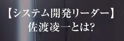 佐渡凌一氏はシステム開発のリーダー
